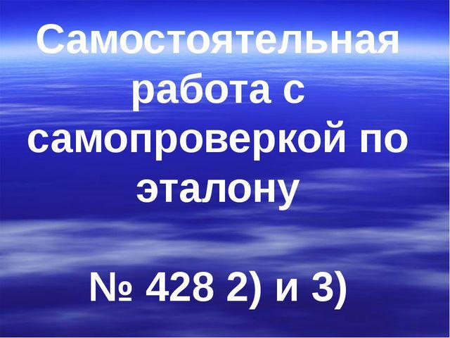 Самостоятельная работа с самопроверкой по эталону № 428 2) и 3)