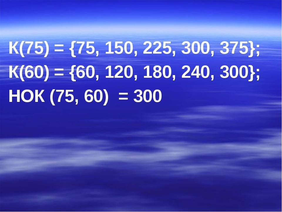К(75) = {75, 150, 225, 300, 375}; К(60) = {60, 120, 180, 240, 300}; НОК (75,...