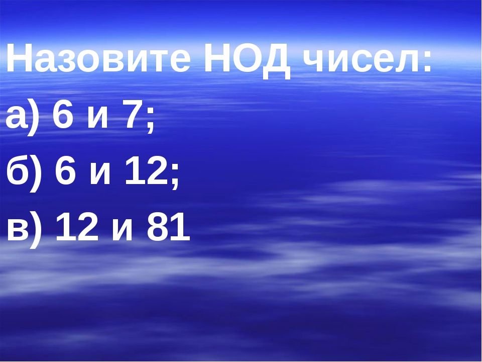 Назовите НОД чисел: а) 6 и 7; б) 6 и 12; в) 12 и 81