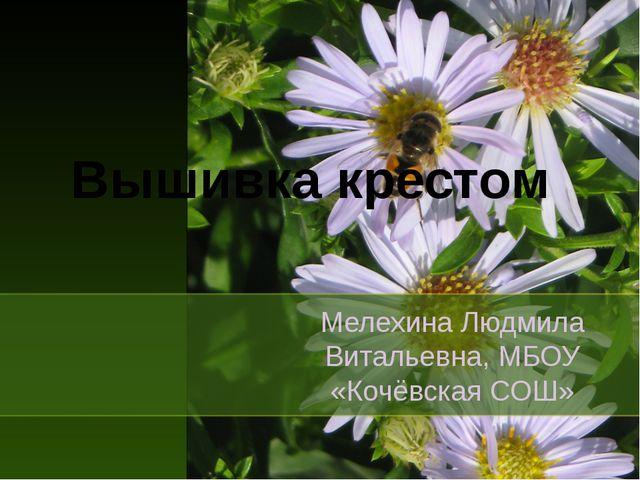 Вышивка крестом Мелехина Людмила Витальевна, МБОУ «Кочёвская СОШ»