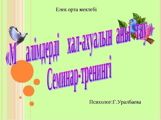 Елек орта мектебі Психолог:Г.Уралбаева