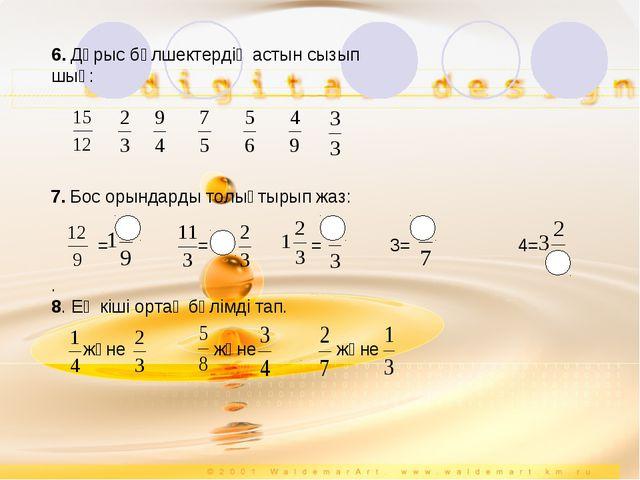 6. Дұрыс бөлшектердің астын сызып шық: 7. Бос орындарды толықтырып жаз: ==...