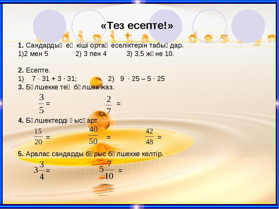 «Тез есепте!» 1. Сандардың ең кіші ортақ еселіктерін табыңдар. 2 мен 5 2) 3 п...
