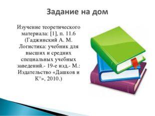 Изучение теоретического материала: [1], п. 11.6 (Гаджинский А. М. Логистика:
