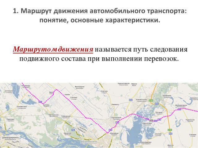 Маршрутом движения называется путь следования подвижного состава при выполнен...