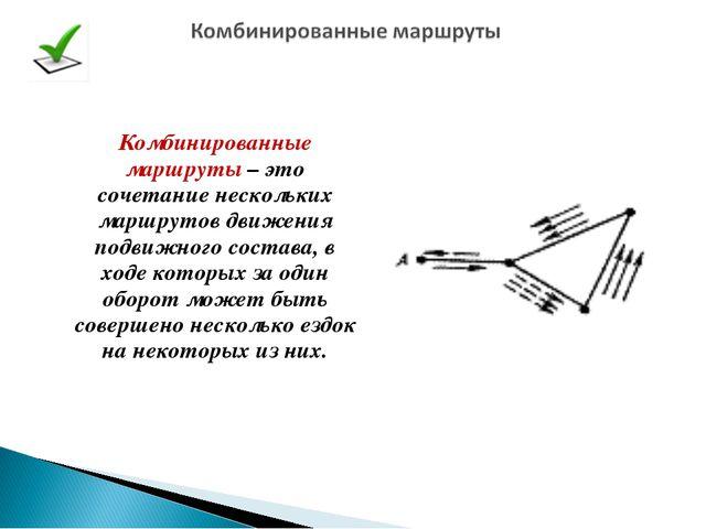 Комбинированные маршруты – это сочетание нескольких маршрутов движения подвиж...