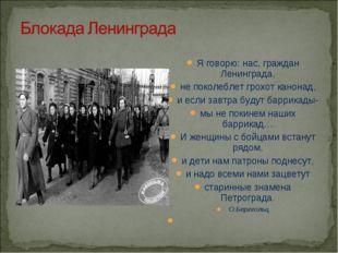 Я говорю: нас, граждан Ленинграда, не поколеблет грохот канонад, и если завтр