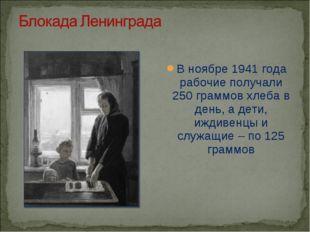 В ноябре 1941 года рабочие получали 250 граммов хлеба в день, а дети, иждивен