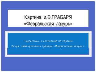 Картина и.Э.ГРАБАРЯ «Февральская лазурь» Подготовка к сочинению по картине Иг