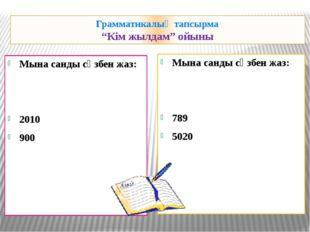"""Грамматикалық тапсырма """"Кім жылдам"""" ойыны Мына санды сөзбен жаз: 2010 900 Мын"""