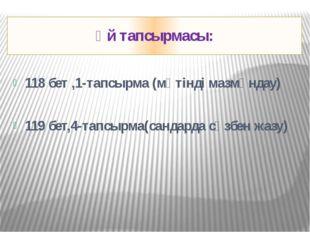 Үй тапсырмасы: 118 бет ,1-тапсырма (мәтінді мазмұндау) 119 бет,4-тапсырма(сан