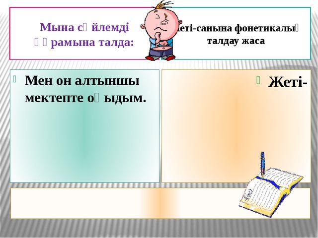 Мына сөйлемді құрамына талда: Жеті-санына фонетикалық талдау жаса Мен он алт...