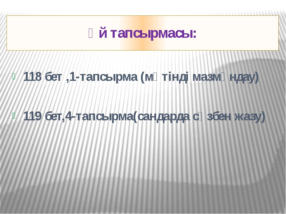 Үй тапсырмасы: 118 бет ,1-тапсырма (мәтінді мазмұндау) 119 бет,4-тапсырма(сан...