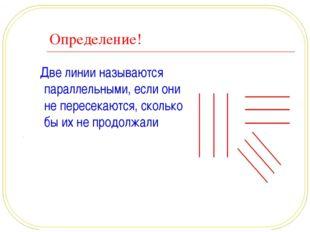 Определение! Две линии называются параллельными, если они не пересекаются, ск