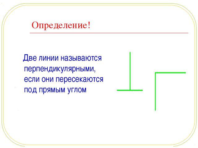 Определение! Две линии называются перпендикулярными, если они пересекаются по...