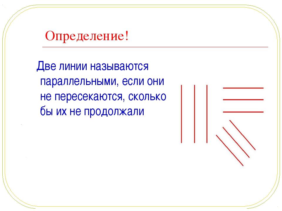 Определение! Две линии называются параллельными, если они не пересекаются, ск...