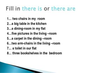1… two chairs in my room 2…a big table in the kitchen 3…a dining-room in my f
