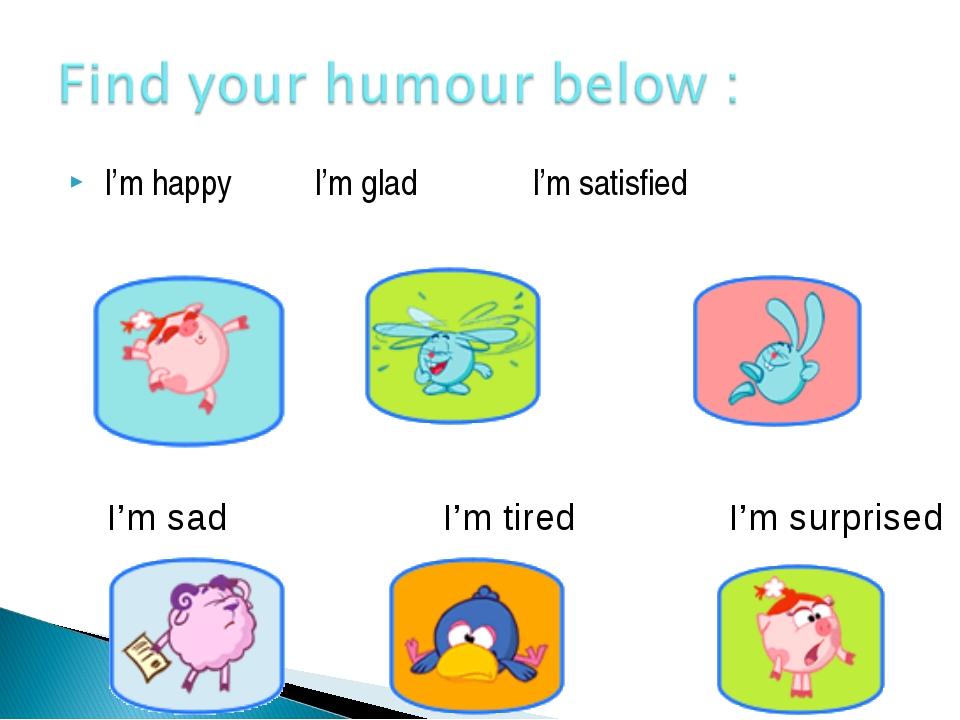 I'm happy I'm glad I'm satisfied I'm sad I'm tired I'm surprised