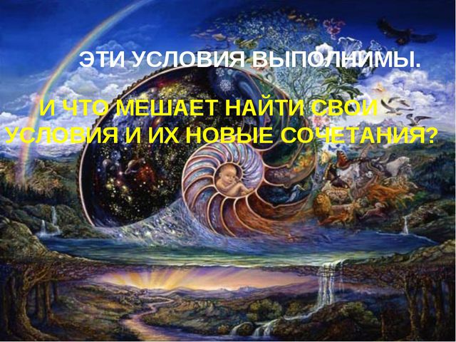 ЭТИ УСЛОВИЯ ВЫПОЛНИМЫ. И ЧТО МЕШАЕТ НАЙТИ СВОИ УСЛОВИЯ И ИХ НОВЫЕ СОЧЕТАНИЯ?