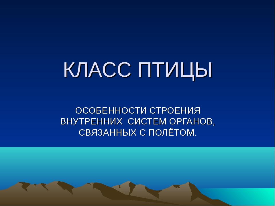 КЛАСС ПТИЦЫ ОСОБЕННОСТИ СТРОЕНИЯ ВНУТРЕННИХ СИСТЕМ ОРГАНОВ, СВЯЗАННЫХ С ПОЛЁТ...