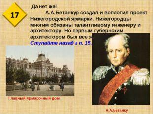 Да нет же! А.А.Бетанкур создал и воплотил проект Нижегородской ярмарки. Ниж