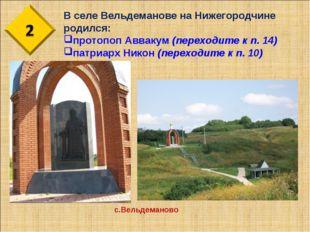 В селе Вельдеманове на Нижегородчине родился: протопоп Аввакум (переходите к