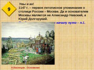 Увы и ах! 1147 г. – первое летописное упоминание о столице России – Москве.