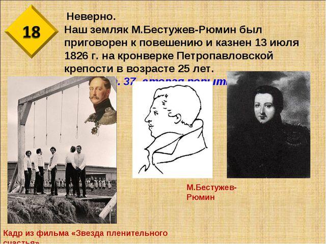 Неверно. Наш земляк М.Бестужев-Рюмин был приговорен к повешению и казнен 13...