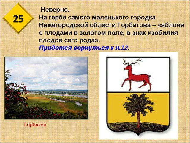 Неверно. На гербе самого маленького городка Нижегородской области Горбатова...