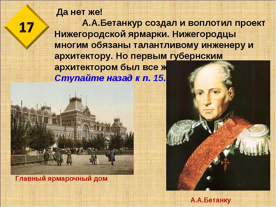 Да нет же! А.А.Бетанкур создал и воплотил проект Нижегородской ярмарки. Ниж...