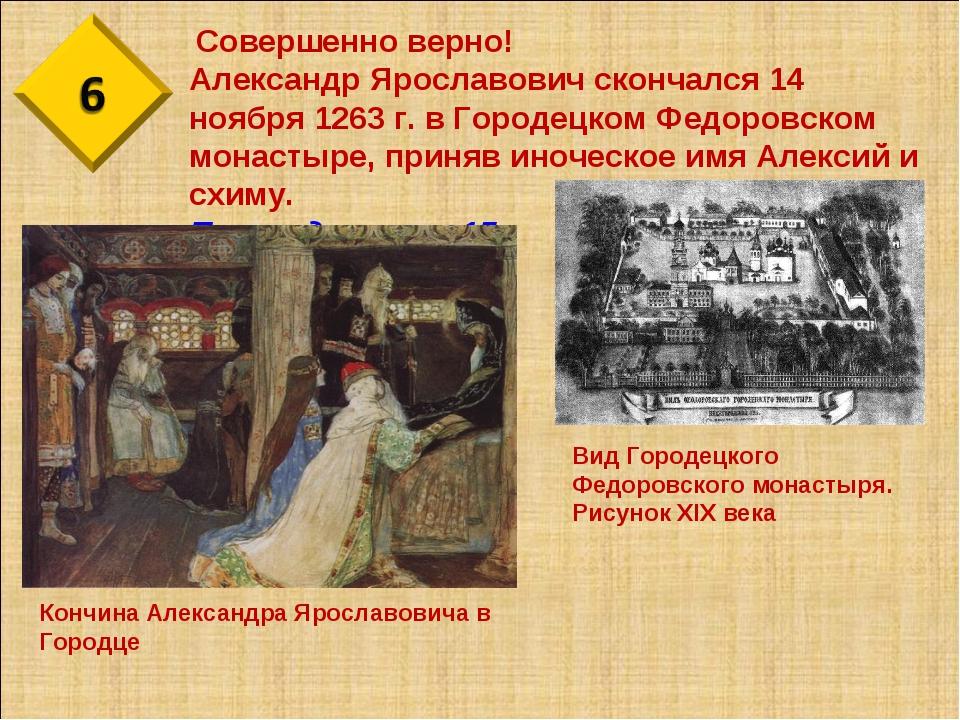 Совершенно верно! Александр Ярославович скончался 14 ноября 1263 г. в Городе...