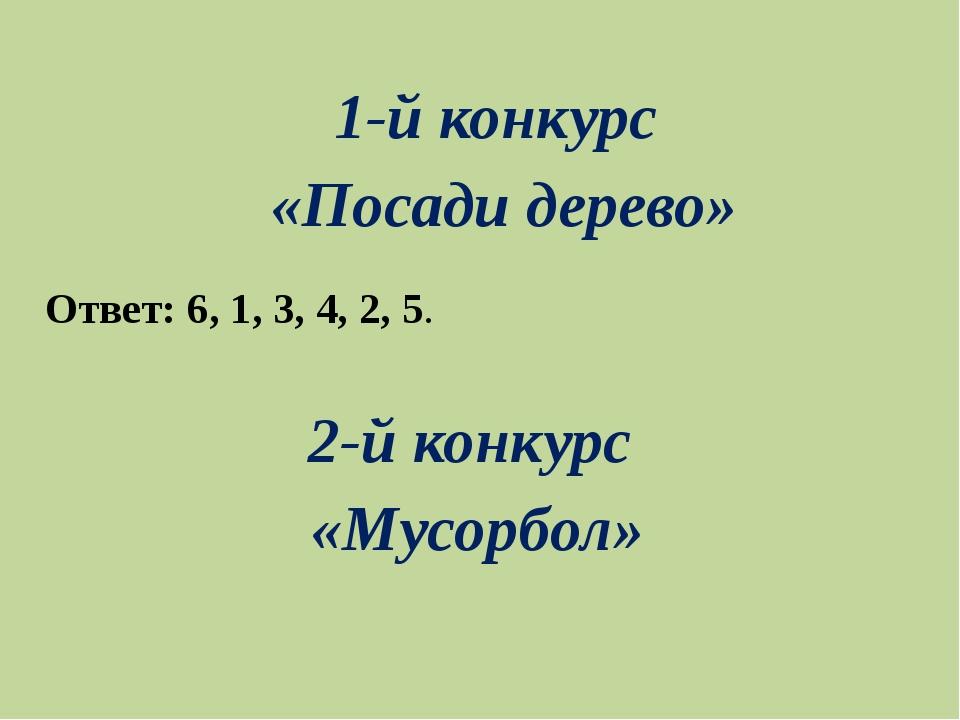 1-й конкурс «Посади дерево» 2-й конкурс «Мусорбол» Ответ: 6, 1, 3, 4, 2, 5.
