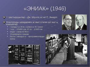 «ЭНИАК» (1946) Құрастырушылар – Дж. Моучли және П. Эккерт Электронды шамдарме