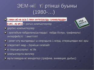 ЭЕМ-нің төртінші буыны (1980-…) үлкен және аса үлкен интегралды схемалардан
