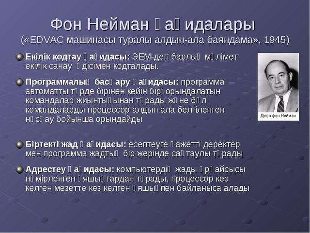 Фон Нейман қағидалары («EDVAC машинасы туралы алдын-ала баяндама», 1945) Екіл...