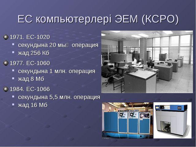 ЕС компьютерлері ЭЕМ (КСРО) 1971. ЕС-1020 секундына 20 мың операция жад 256 К...