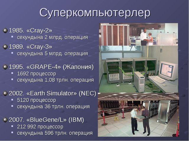 Суперкомпьютерлер 1985. «Cray-2» секундына 2 млрд. операция 1989. «Cray-3» се...