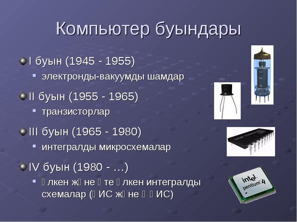Компьютер буындары I буын (1945 - 1955) электронды-вакуумды шамдар II буын (1...