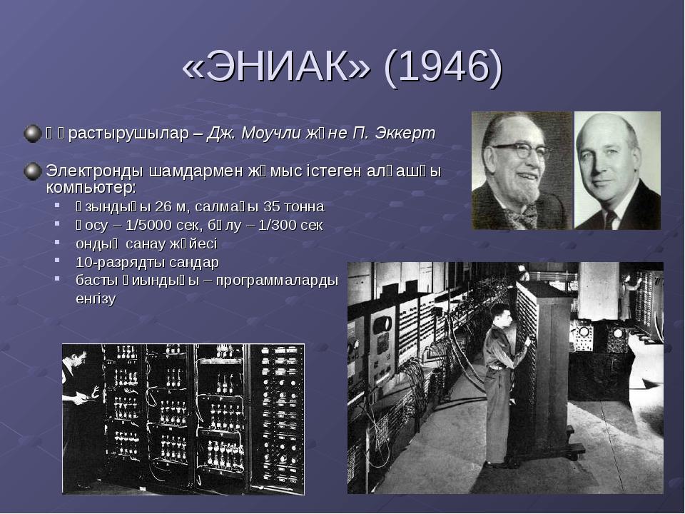 «ЭНИАК» (1946) Құрастырушылар – Дж. Моучли және П. Эккерт Электронды шамдарме...