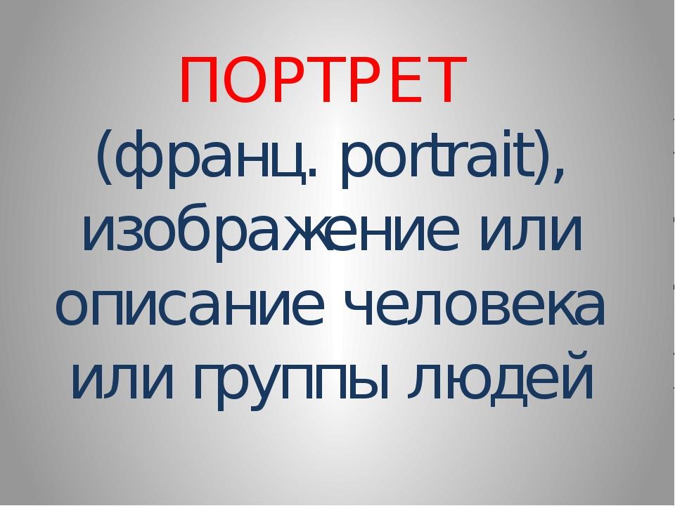 ПОРТРЕТ (франц. portrait), изображение или описание человека или группы людей