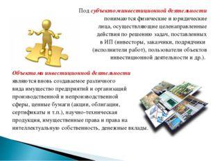Под субъектом инвестиционной деятельности понимаются физические и юридические