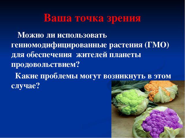 Ваша точка зрения Можно ли использовать генномодифицированные растения (ГМО)...