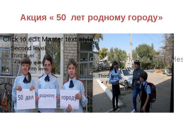 Акция « 50 лет родному городу»