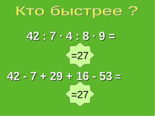 42 : 7 ∙ 4 : 8 · 9 = 42 - 7 + 29 + 16 - 53 = =27 =27