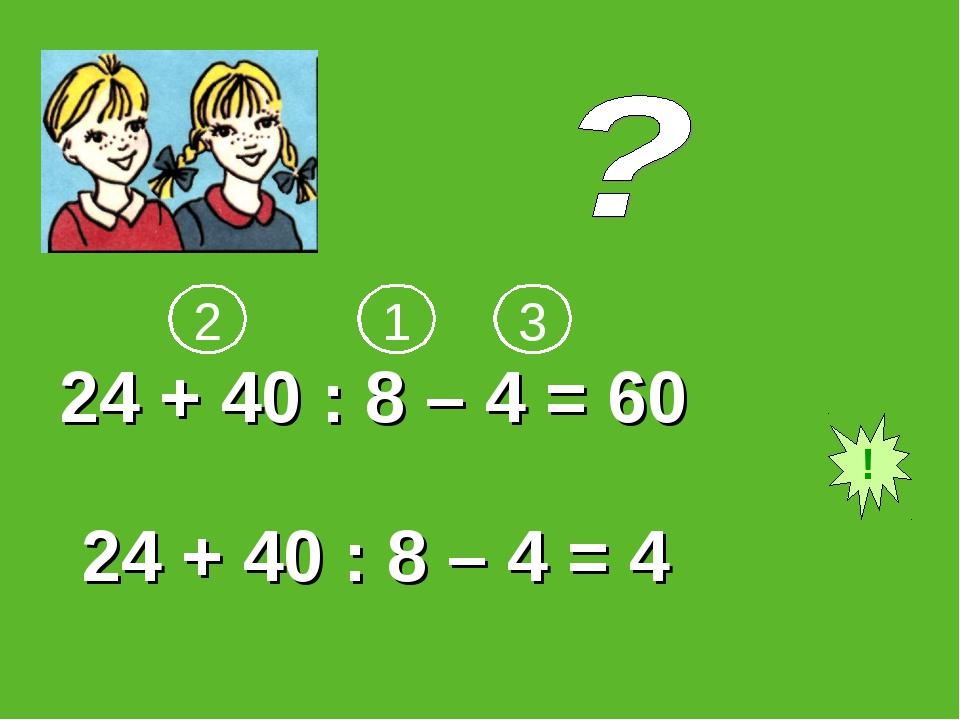 24 + 40 : 8 – 4 = 60 24 + 40 : 8 – 4 = 4 ! 1 2 3