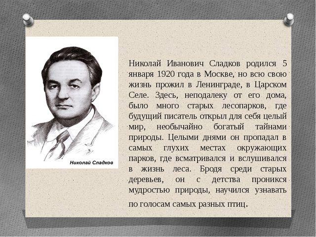 Николай Иванович Сладков родился 5 января 1920 года в Москве, но всю свою жи...