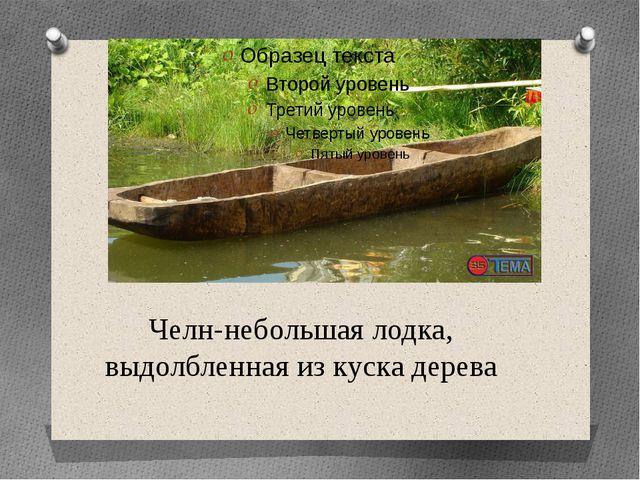 Челн-небольшая лодка, выдолбленная из куска дерева
