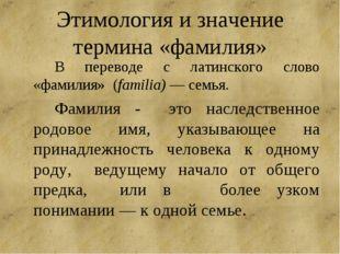 Этимология и значение термина «фамилия» В переводе с латинского слово «фами
