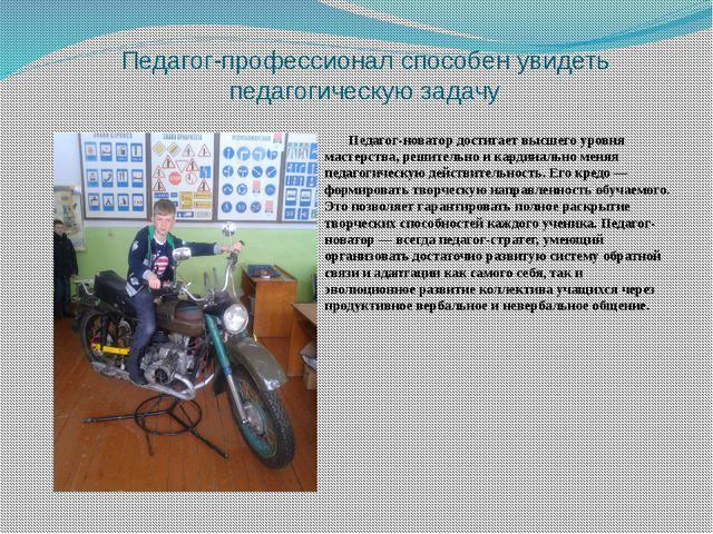 Педагог-профессионал способен увидеть педагогическую задачу Педагог-новатор д...