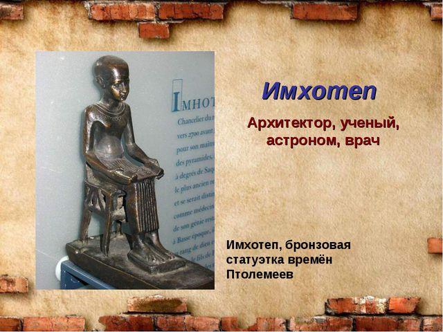 Имхотеп Имхотеп, бронзовая статуэтка времён Птолемеев Архитектор, ученый, ас...